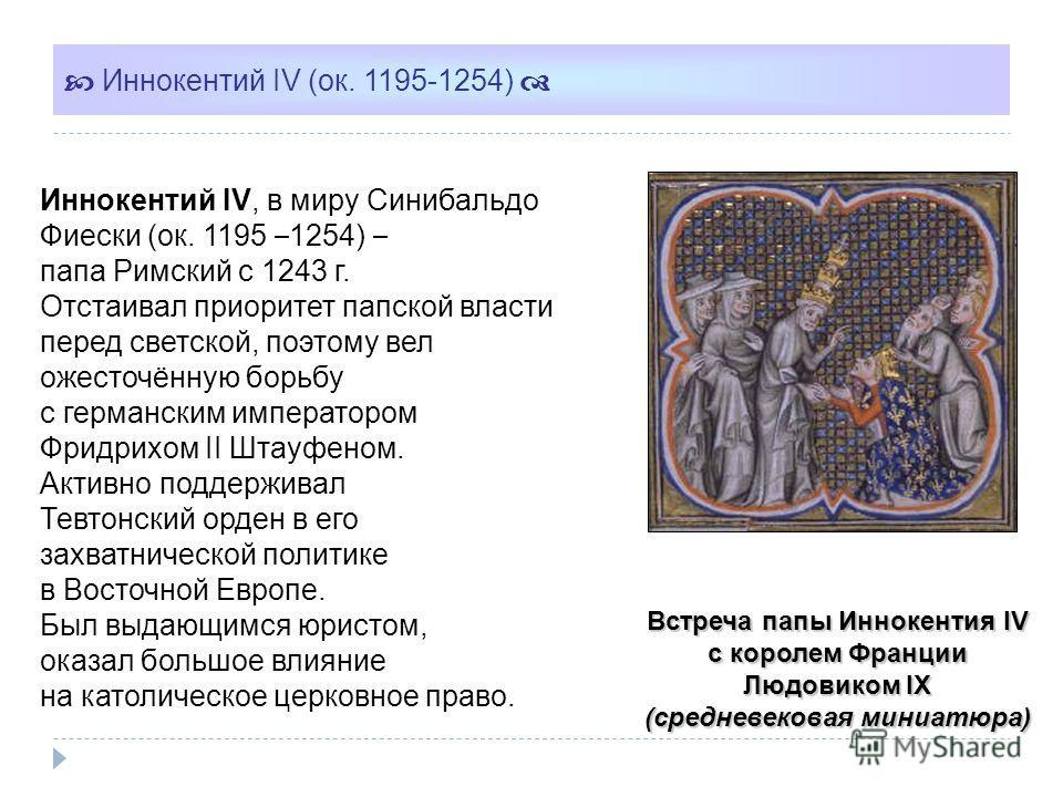 Встреча папы Иннокентия IV c королем Франции Людовиком IX (средневековая миниатюра) Иннокентий IV (ок. 1195-1254) Иннокентий IV, в миру Синибальдо Фиески (ок. 1195 – 1254) – папа Римский с 1243 г. Отстаивал приоритет папской власти перед светской, по