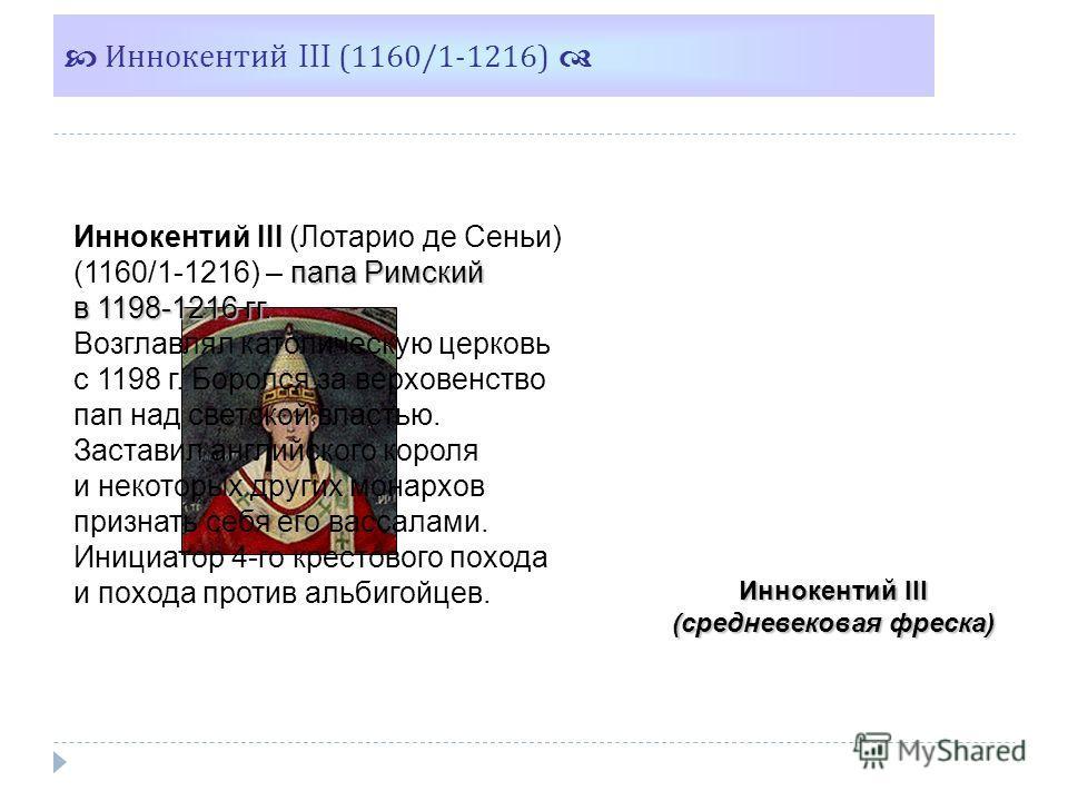 Иннокентий III (1160/1-1216) Иннокентий III (средневековая фреска) папа Римский в 1198-1216 гг. Иннокентий III (Лотарио де Сеньи) (1160/1-1216) – папа Римский в 1198-1216 гг. Возглавлял католическую церковь с 1198 г. Боролся за верховенство пап над с