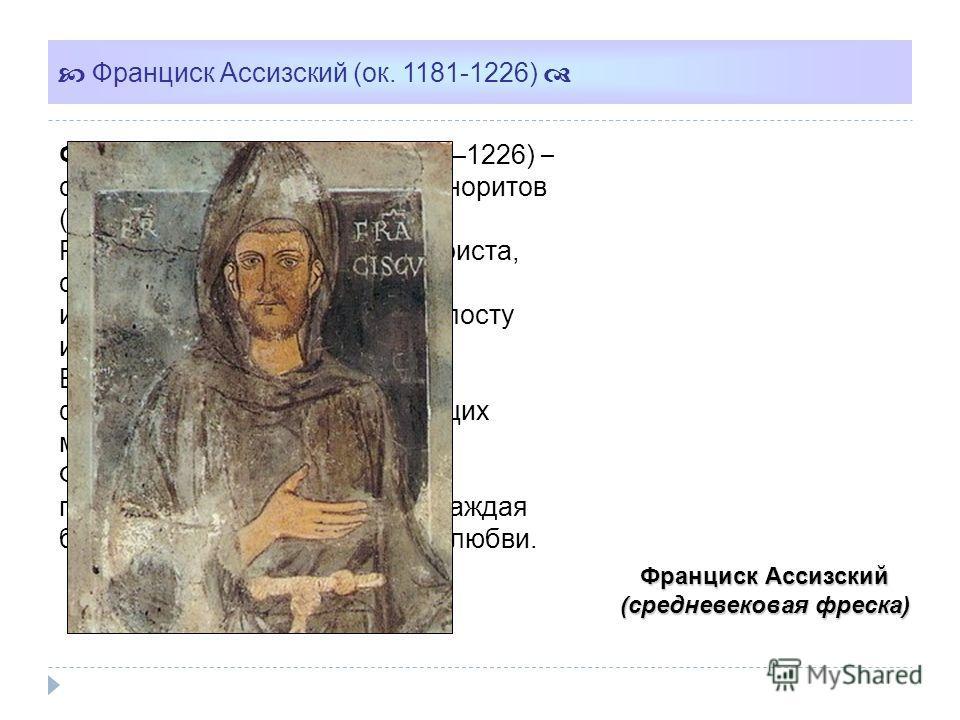 Франциск Ассизский (средневековая фреска) Франциск Ассизский (ок. 1181–1226) – основатель ордена братьев-миноритов (францисканцев). Решив следовать заповедям Христа, отказался от имущества и все силы отдавал молитвам, посту и проповеди Евангелия. В 1