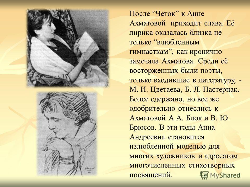 После Четок к Анне Ахматовой приходит слава. Её лирика оказалась близка не только влюбленным гимнасткам, как иронично замечала Ахматова. Среди её восторженных были поэты, только входившие в литературу, - М. И. Цветаева, Б. Л. Пастернак. Более сдержан