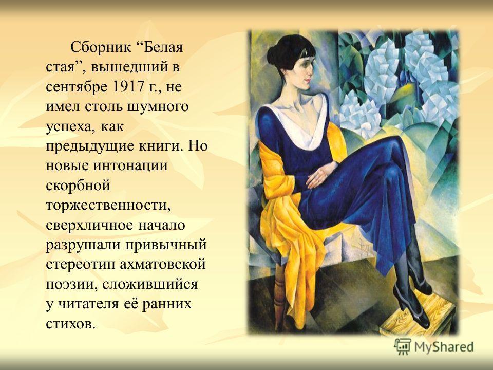 Сборник Белая стая, вышедший в сентябре 1917 г., не имел столь шумного успеха, как предыдущие книги. Но новые интонации скорбной торжественности, сверхличное начало разрушали привычный стереотип ахматовской поэзии, сложившийся у читателя её ранних ст