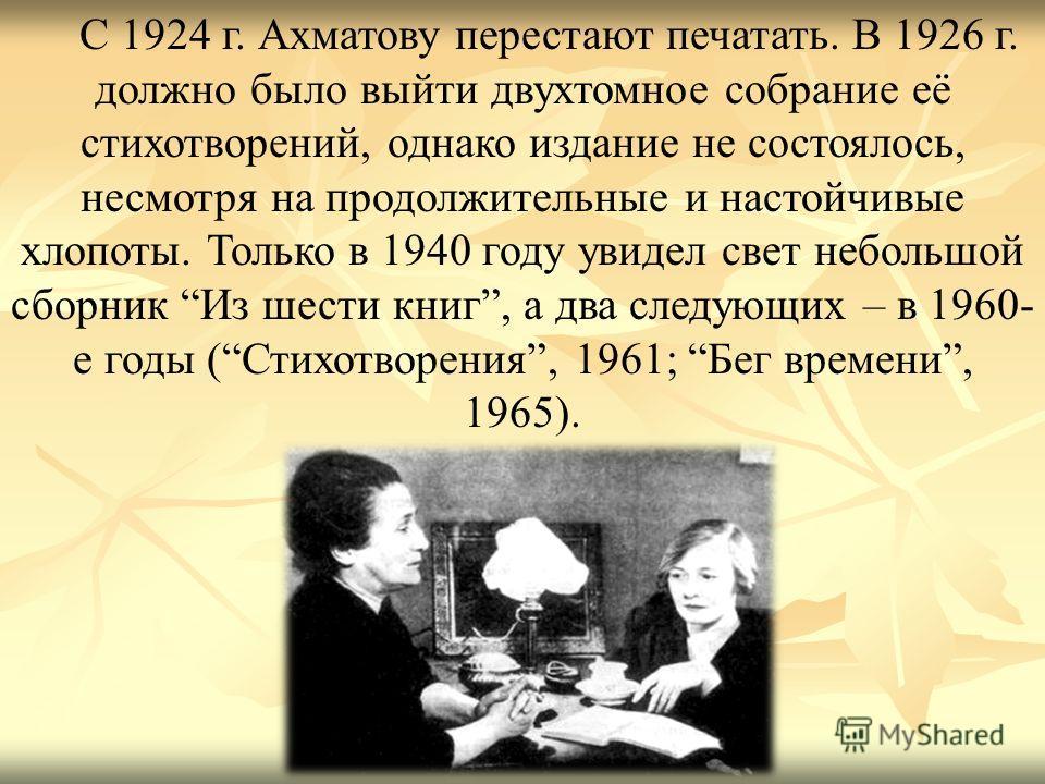 С 1924 г. Ахматову перестают печатать. В 1926 г. должно было выйти двухтомное собрание её стихотворений, однако издание не состоялось, несмотря на продолжительные и настойчивые хлопоты. Только в 1940 году увидел свет небольшой сборник Из шести книг,