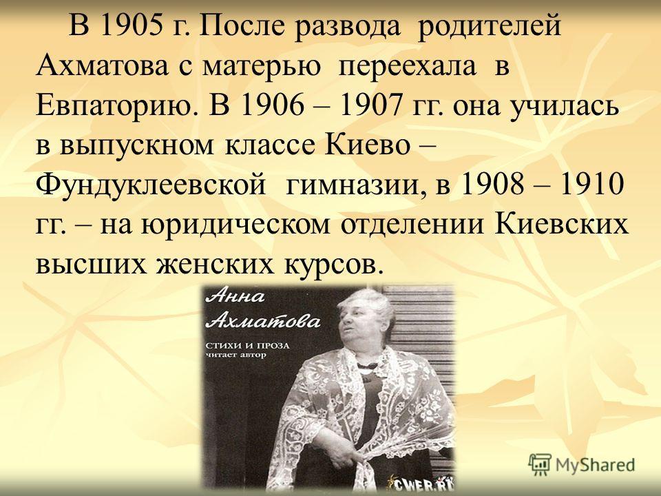 В 1905 г. После развода родителей Ахматова с матерью переехала в Евпаторию. В 1906 – 1907 гг. она училась в выпускном классе Киево – Фундуклеевской гимназии, в 1908 – 1910 гг. – на юридическом отделении Киевских высших женских курсов.