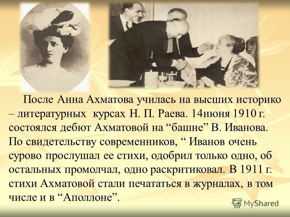 После Анна Ахматова училась на высших историко – литературных курсах Н. П. Раева. 14 июня 1910 г. состоялся дебют Ахматовой на башне В. Иванова. По свидетельству современников, Иванов очень сурово прослушал ее стихи, одобрил только одно, об остальных