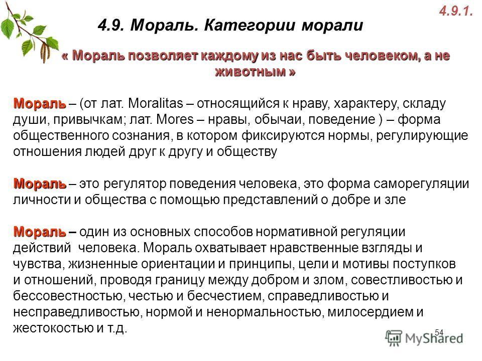 4.9. Мораль. Категории морали 4.9.1. Мораль Мораль – (от лат. Moralitas – относящийся к нраву, характеру, складу души, привычкам; лат. Mores – нравы, обычаи, поведение ) – форма общественного сознания, в котором фиксируются нормы, регулирующие отноше