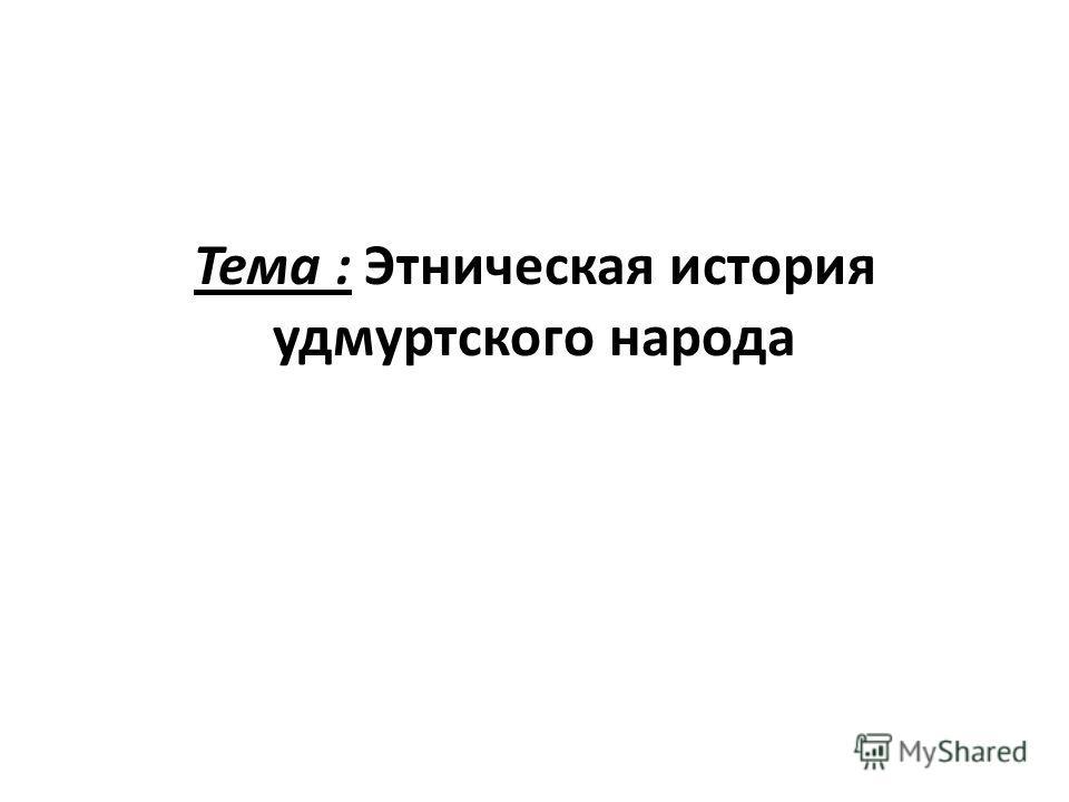 Тема : Этническая история удмуртского народа