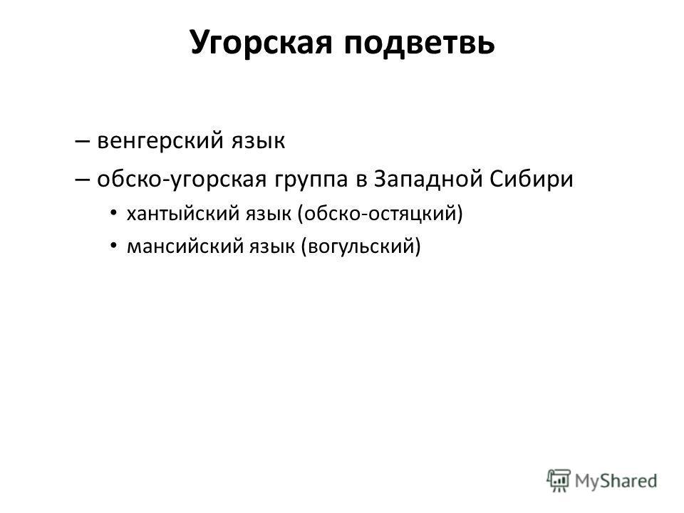 Угорская подветвь – венгерский язык – обско-угорская группа в Западной Сибири хантыйский язык (обско-остяцкий) мансийский язык (вогульский)