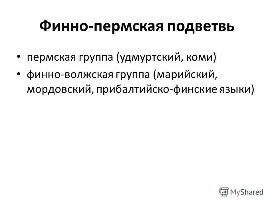 Финно-пермская подветвь пермская группа (удмуртский, коми) финно-волжская группа (марийский, мордовский, прибалтийско-финские языки)