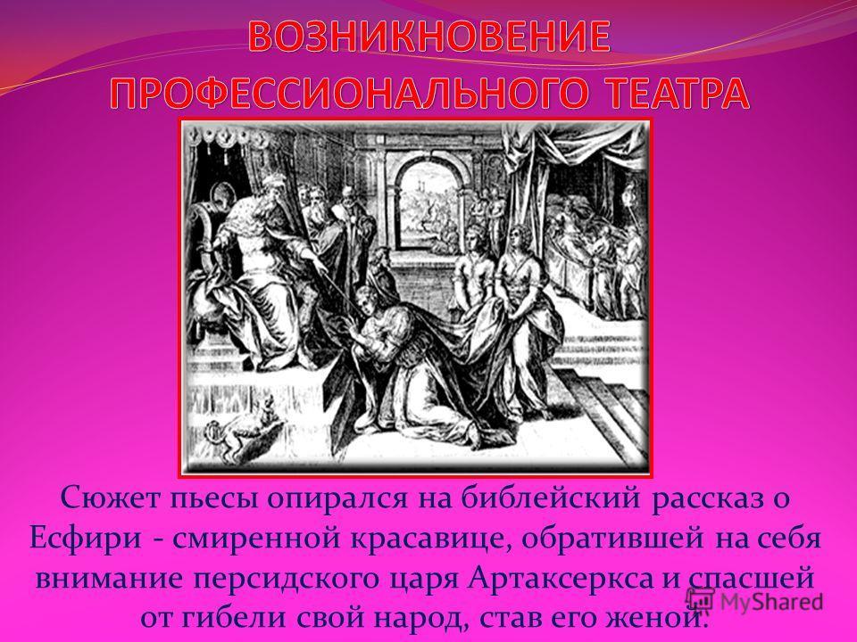 Сюжет пьесы опирался на библейский рассказ о Есфири - смиренной красавице, обратившей на себя внимание персидского царя Артаксеркса и спасшей от гибели свой народ, став его женой.