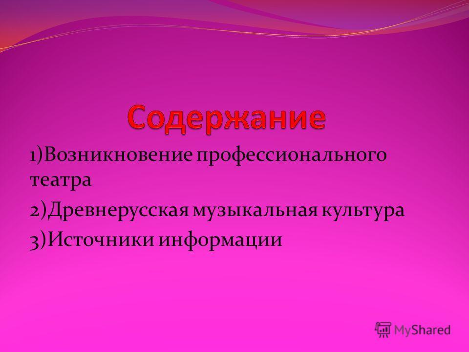 1)Возникновение профессионального театра 2)Древнерусская музыкальная культура 3)Источники информации