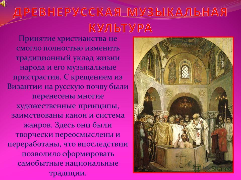 Принятие христианства не смогло полностью изменить традиционный уклад жизни народа и его музыкальные пристрастия. С крещением из Византии на русскую почву были перенесены многие художественные принципы, заимствованы канон и система жанров. Здесь они
