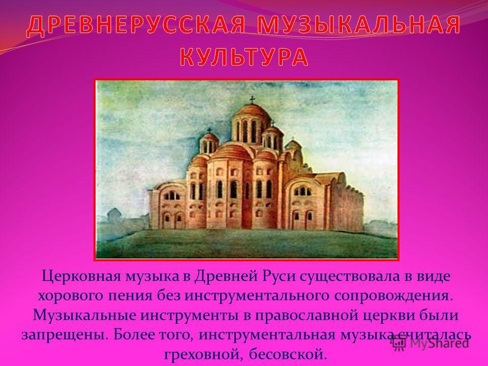 Церковная музыка в Древней Руси существовала в виде хорового пения без инструментального сопровождения. Музыкальные инструменты в православной церкви были запрещены. Более того, инструментальная музыка считалась греховной, бесовской.