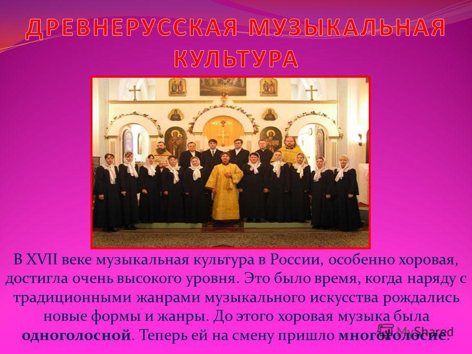 В XVII веке музыкальная культура в России, особенно хоровая, достигла очень высокого уровня. Это было время, когда наряду с традиционными жанрами музыкального искусства рождались новые формы и жанры. До этого хоровая музыка была одноголосной. Теперь