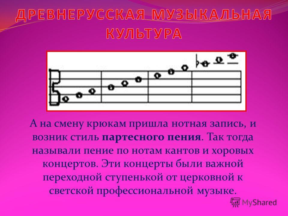 А на смену крюкам пришла нотная запись, и возник стиль партесного пения. Так тогда называли пение по нотам кантов и хоровых концертов. Эти концерты были важной переходной ступенькой от церковной к светской профессиональной музыке.