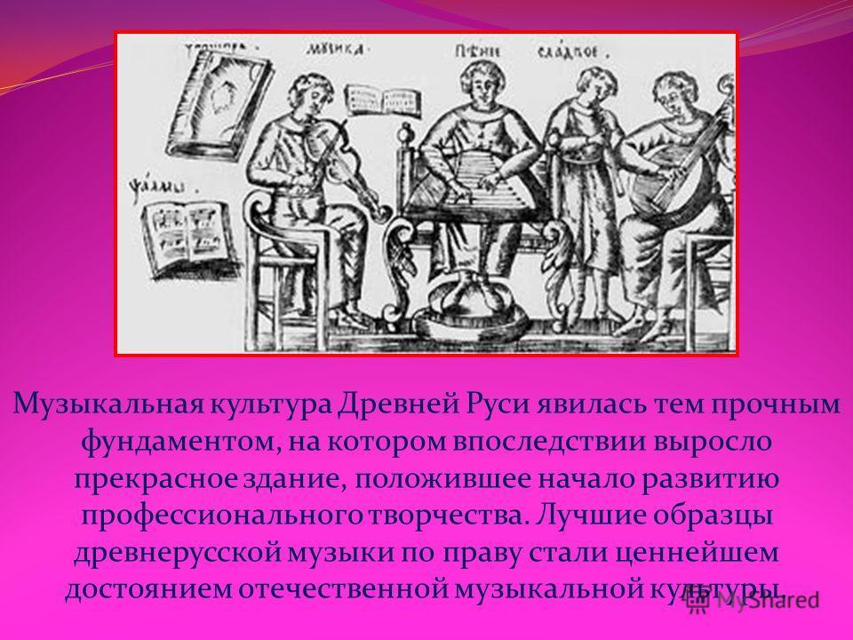 Музыкальная культура Древней Руси явилась тем прочным фундаментом, на котором впоследствии выросло прекрасное здание, положившее начало развитию профессионального творчества. Лучшие образцы древнерусской музыки по праву стали ценнейшем достоянием оте