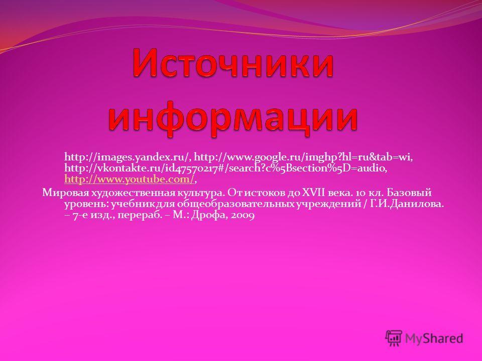 http://images.yandex.ru/, http://www.google.ru/imghp?hl=ru&tab=wi, http://vkontakte.ru/id47570217#/search?c%5Bsection%5D=audio, http://www.youtube.com/, http://www.youtube.com/ Мировая художественная культура. От истоков до XVII века. 10 кл. Базовый