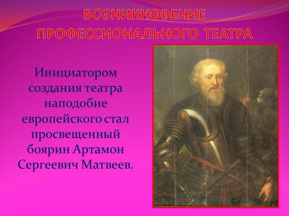 Инициатором создания театра наподобие европейского стал просвещенный боярин Артамон Сергеевич Матвеев.
