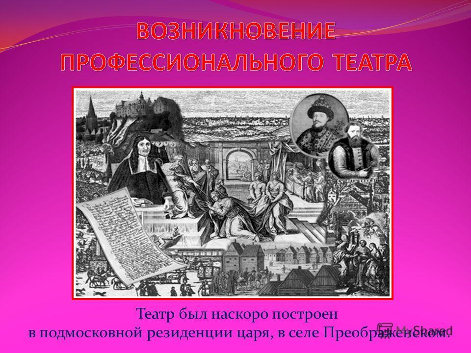 Театр был наскоро построен в подмосковной резиденции царя, в селе Преображенском.