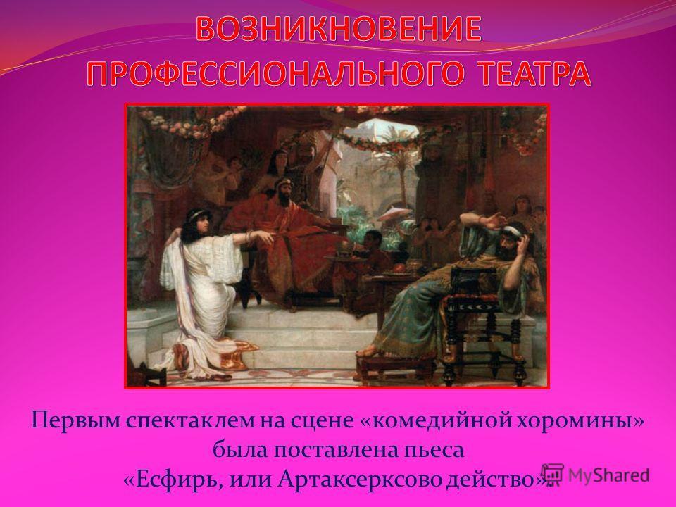 Первым спектаклем на сцене «комедийной хоромины» была поставлена пьеса «Есфирь, или Артаксерксово действо».