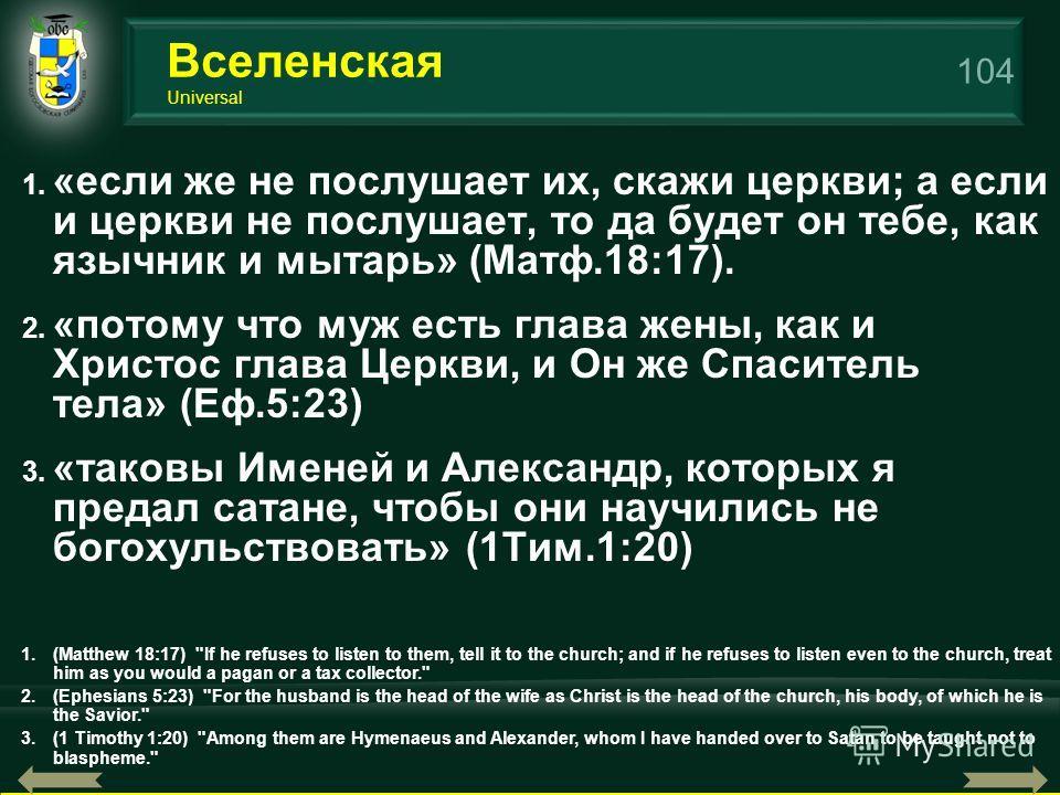 104 1. «если же не послушает их, скажи церкви; а если и церкви не послушает, то да будет он тебе, как язычник и мытарь» (Maтф.18:17). 2. «потому что муж есть глава жены, как и Христос глава Церкви, и Он же Спаситель тела» (Еф.5:23) 3. «таковы Именей