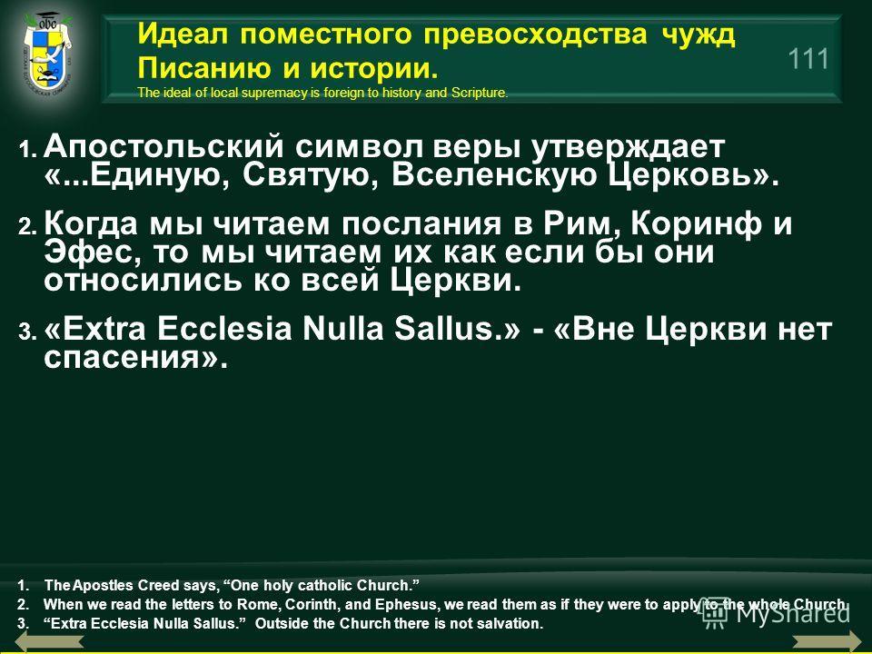 111 1. Апостольский символ веры утверждает «...Единую, Святую, Вселенскую Церковь». 2. Когда мы читаем послания в Рим, Коринф и Эфес, то мы читаем их как если бы они относились ко всей Церкви. 3. «Extra Ecclesia Nulla Sallus.» - «Вне Церкви нет спасе
