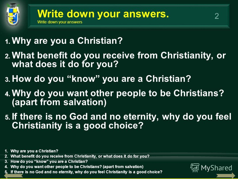 2 1. Why are you a Christian? 2. What benefit do you receive from Christianity, or what does it do for you? 3. How do you know you are a Christian? 4. Why do you want other people to be Christians? (apart from salvation) 5. If there is no God and no