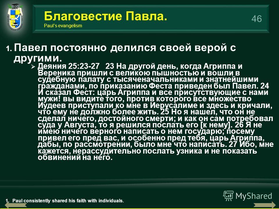 46 1. Павел постоянно делился своей верой с другими. Деяния 25:23-27 23 На другой день, когда Агриппа и Вереника пришли с великою пышностью и вошли в судебную палату с тысяченачальниками и знатнейшими гражданами, по приказанию Феста приведен был Паве