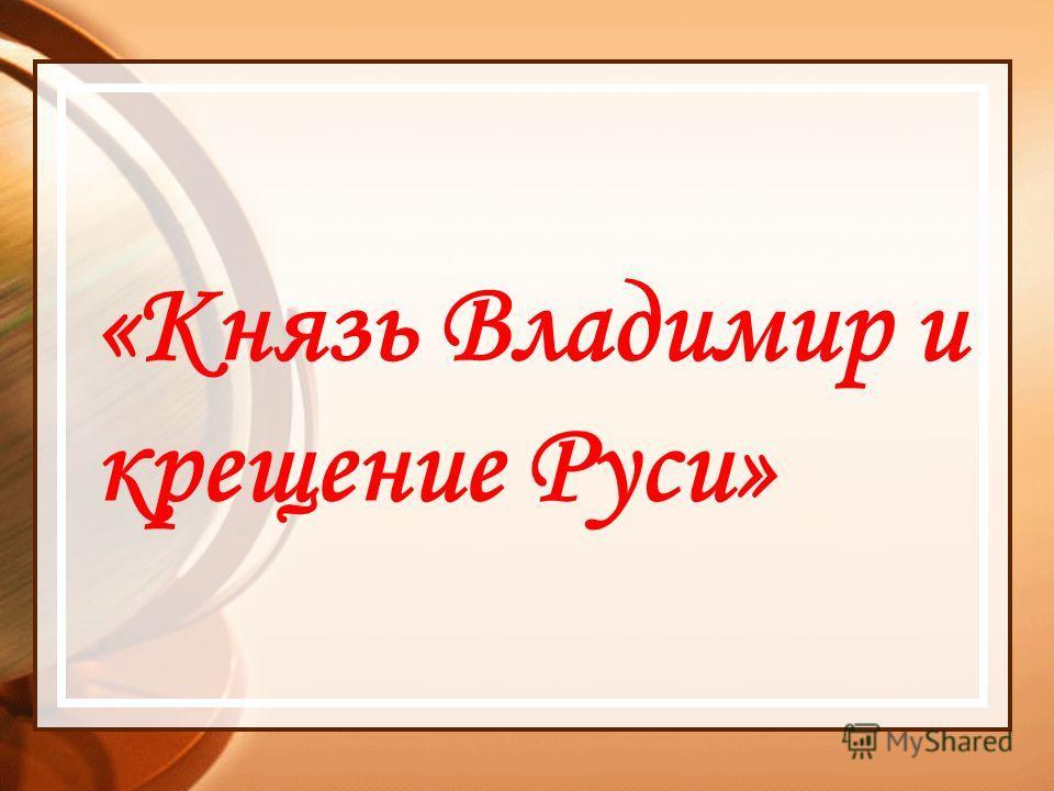«Князь Владимир и крещение Руси»