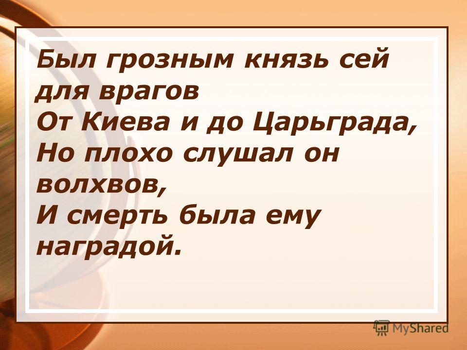 Б ыл грозным князь сей для врагов От Киева и до Царьграда, Но плохо слушал он волхвов, И смерть была ему наградой.