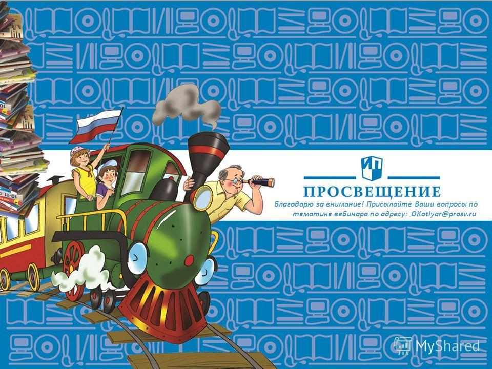 Благодарю за внимание! Присылайте Ваши вопросы по тематике вебинара по адресу: OKotlyar@prosv.ru