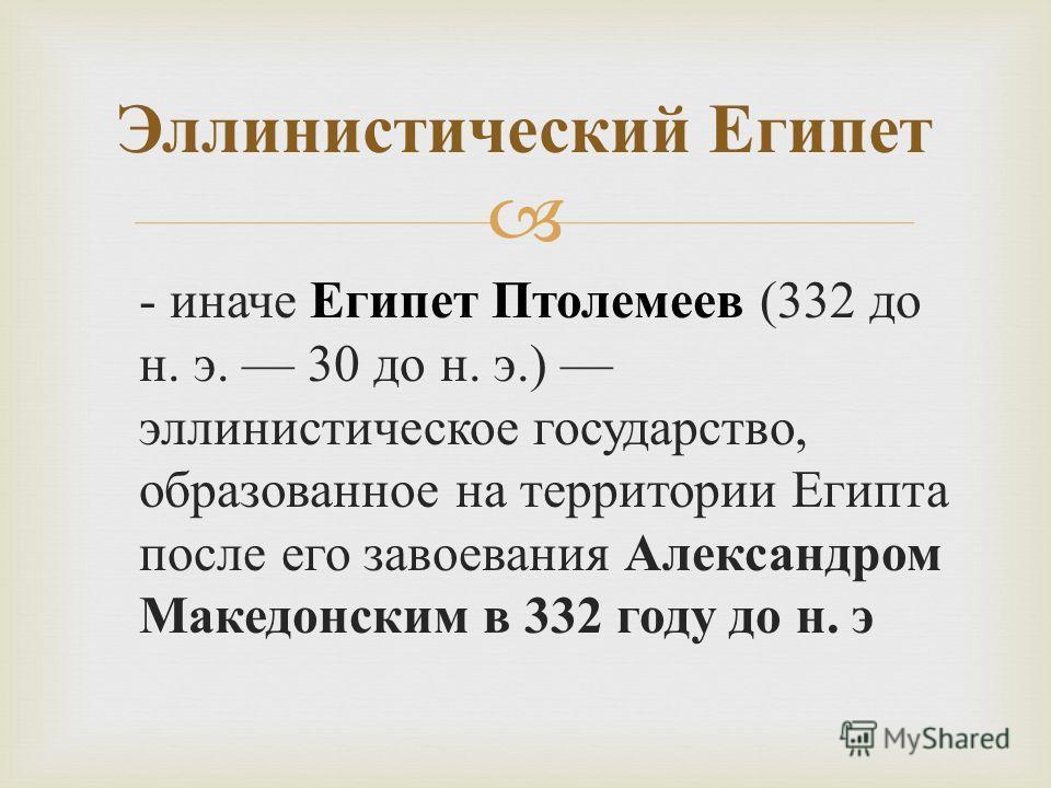 - иначе Египет Птолемеев (332 до н. э. 30 до н. э.) эллинистическое государство, образованное на территории Египта после его завоевания Александром Македонским в 332 году до н. э Эллинистический Египет