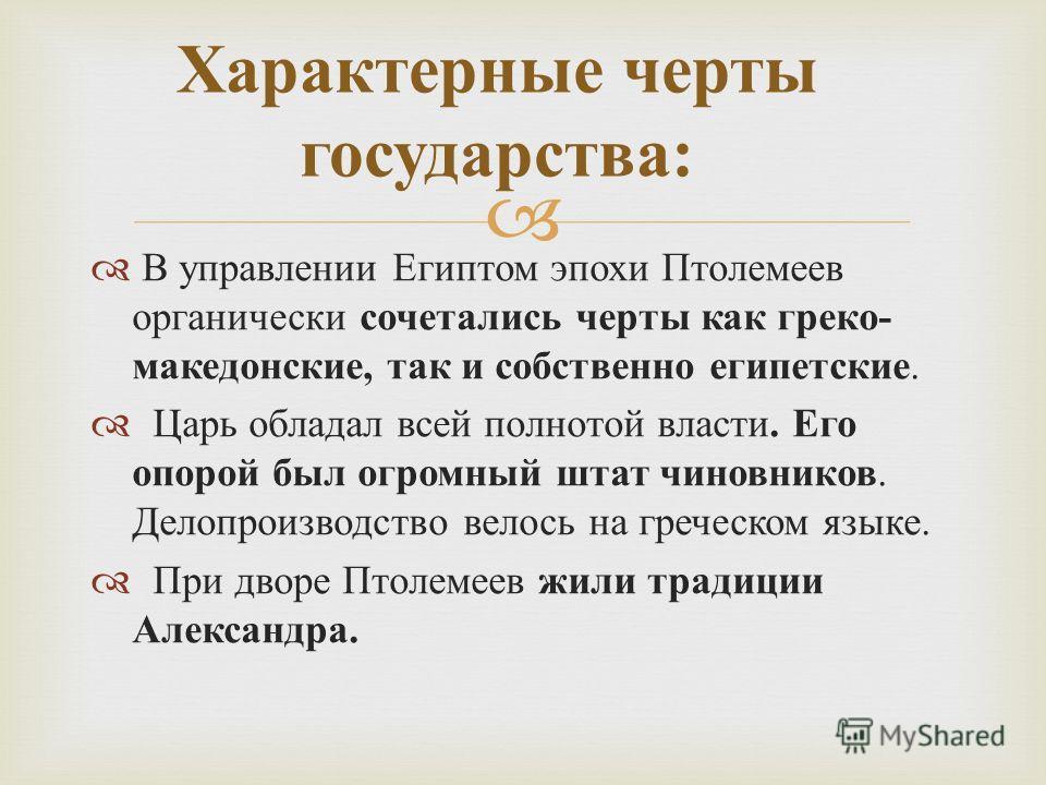 В управлении Египтом эпохи Птолемеев органически сочетались черты как греко - македонские, так и собственно египетские. Царь обладал всей полнотой власти. Его опорой был огромный штат чиновников. Делопроизводство велось на греческом языке. При дворе