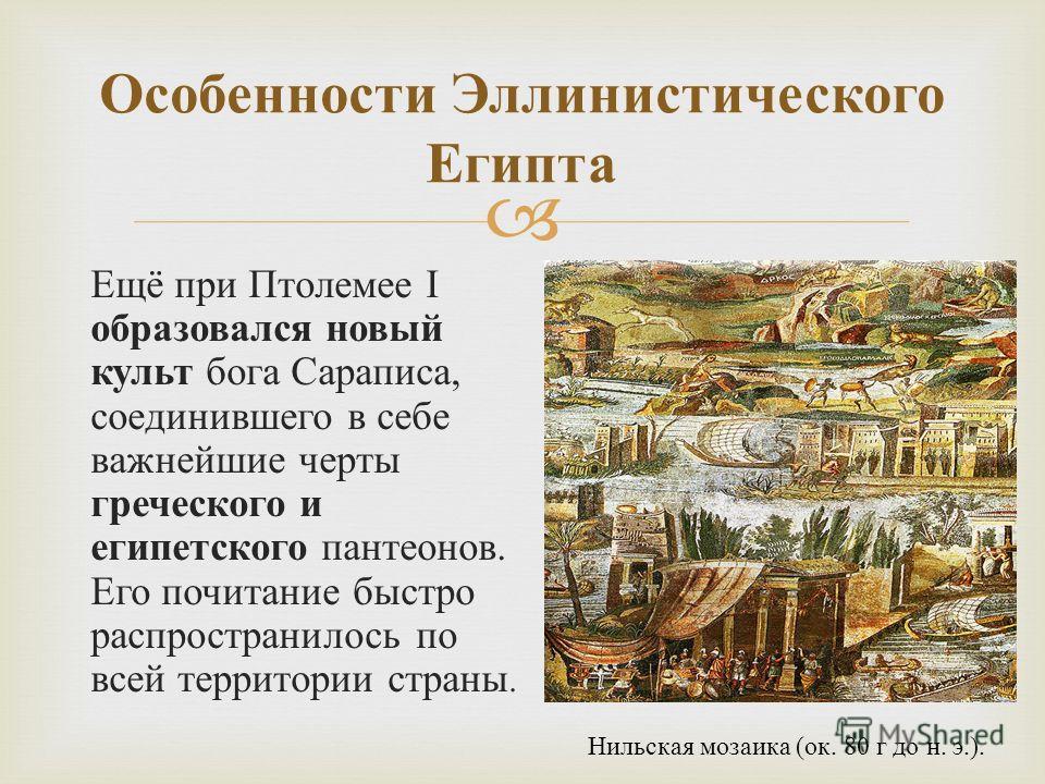Ещё при Птолемее I образовался новый культ бога Сараписа, соединившего в себе важнейшие черты греческого и египетского пантеонов. Его почитание быстро распространилось по всей территории страны. Особенности Эллинистического Египта Нильская мозаика (