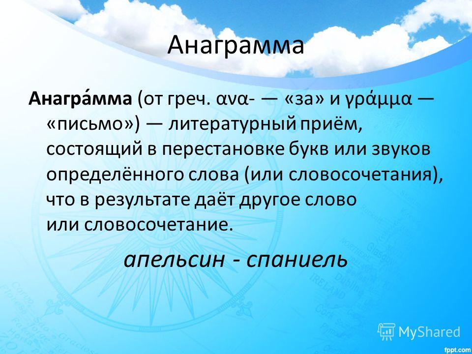 Анаграмма Анагра́мма (от греч. ανα- «за» и γράμμα «письмо») литературный приём, состоящий в перестановке букв или звуков определённого слова (или словосочетания), что в результате даёт другое слово или словосочетание. апельсин - спаниель