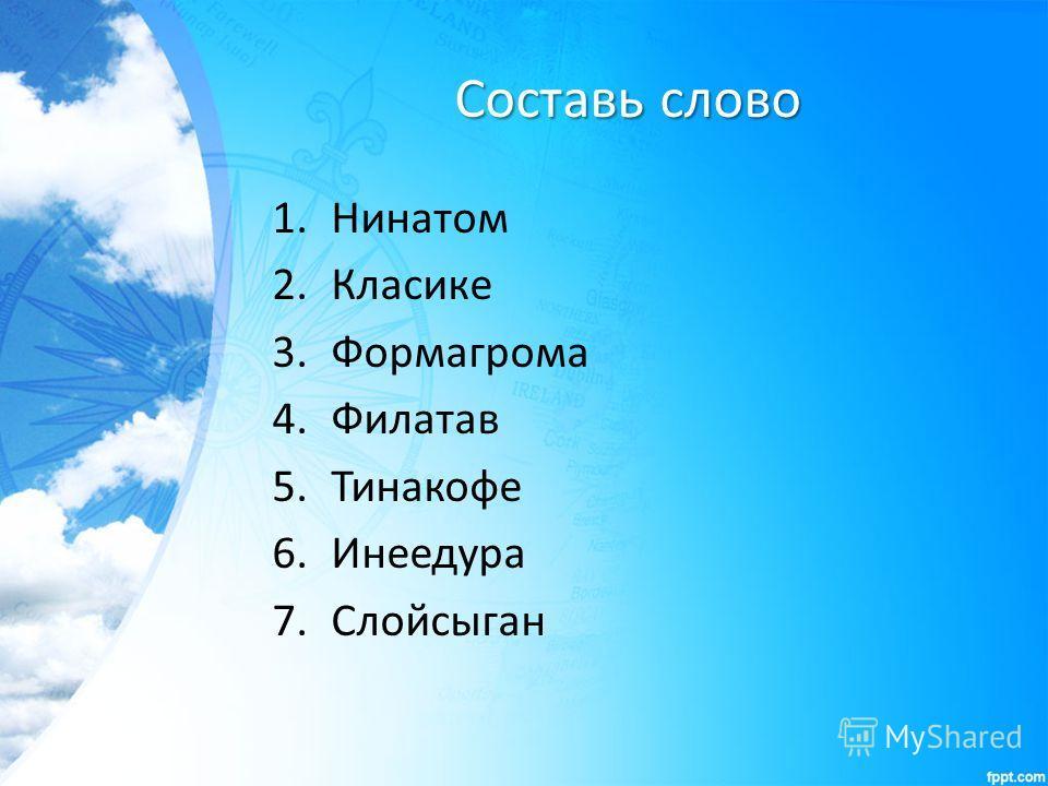 Составь слово 1. Нинатом 2. Класике 3. Формагрома 4. Филатав 5. Тинакофе 6. Инеедура 7.Слойсыган
