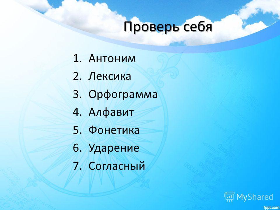Проверь себя 1. Антоним 2. Лексика 3. Орфограмма 4. Алфавит 5. Фонетика 6. Ударение 7.Согласный