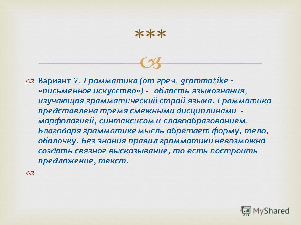 Вариант 2. Грамматика (от греч. grammatike – «письменное искусство») - область языкознания, изучающая грамматический строй языка. Грамматика представлена тремя смежными дисциплинами - морфологией, синтаксисом и словообразованием. Благодаря грамматике