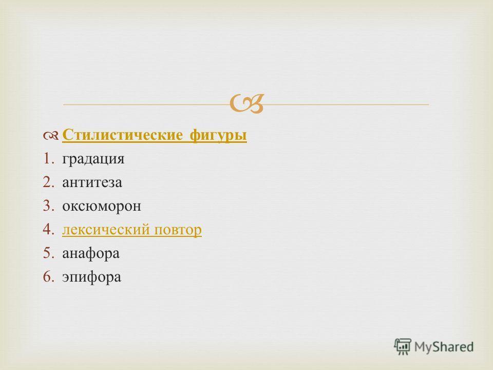 Стилистические фигуры Стилистические фигуры 1. градация 2. антитеза 3. оксюморон 4. лексический повторлексический повтор 5. анафора 6.эпифора
