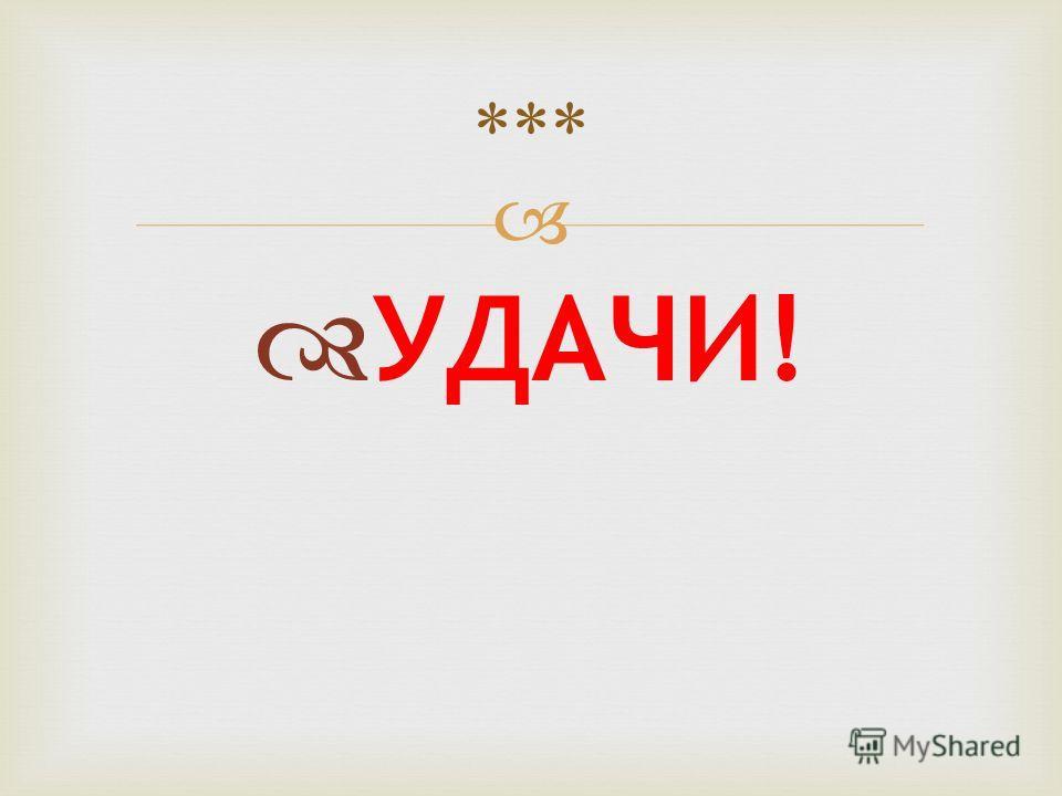 УДАЧИ! ***