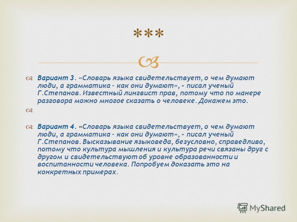 Вариант 3. «Словарь языка свидетельствует, о чем думают люди, а грамматика – как они думают», - писал ученый Г.Степанов. Известный лингвист прав, потому что по манере разговора можно многое сказать о человеке. Докажем это. Вариант 4. «Словарь языка с