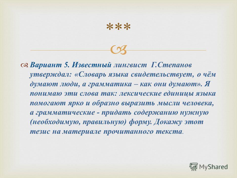 Вариант 5. Известный лингвист Г. Степанов утверждал : « Словарь языка свидетельствует, о чём думают люди, а грамматика – как они думают ». Я понимаю эти слова так : лексические единицы языка помогают ярко и образно выразить мысли человека, а граммати