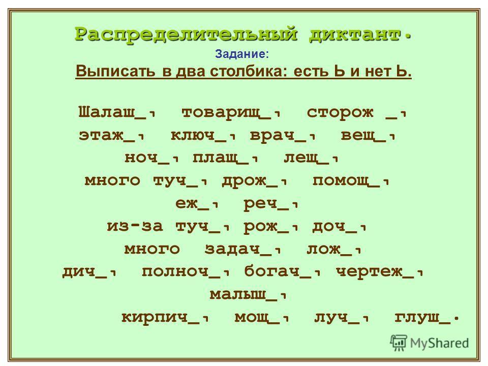 Распределительный диктант. Задание: Выписать в два столбика: есть Ь и нет Ь. Шалаш_, товарищ_, сторож _, этаж_, ключ_, врач_, вещ_, ноч_, плащ_, лещ_, много туч_, дрож_, помощ_, еж_, реч_, из-за туч_, рож_, доч_, много задач_, лож_, дич_, полноч_, бо