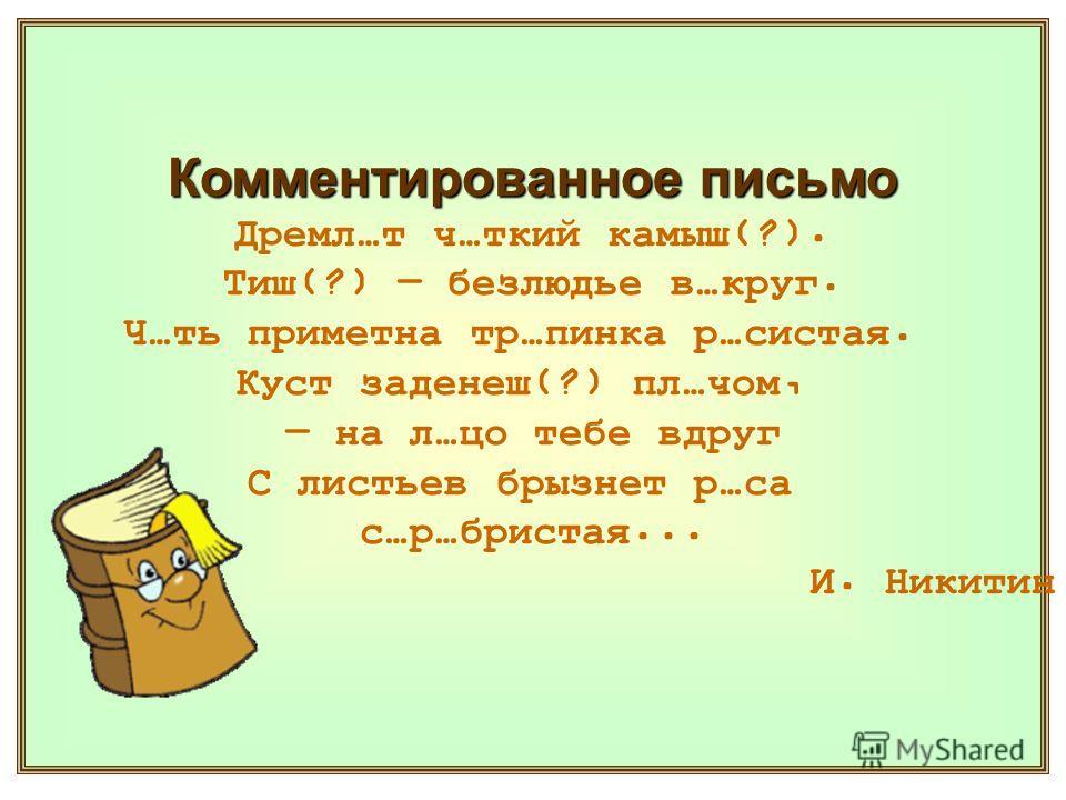 Комментированное письмо Дремл…т ч…ткий камыш(?). Тиш(?) безлюдье в…круг. Ч…ть приметна тр…пинка р…систая. Куст заденеш(?) пл…чом, на л…цо тебе вдруг С листьев брызнет р…са с…р…бристая... И. Никитин