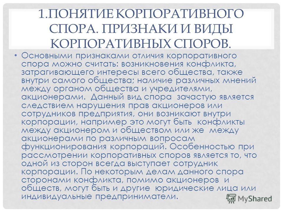 1. ПОНЯТИЕ КОРПОРАТИВНОГО СПОРА. ПРИЗНАКИ И ВИДЫ КОРПОРАТИВНЫХ СПОРОВ. Основными признаками отличия корпоративного спора можно считать: возникновения конфликта, затрагивающего интересы всего общества, также внутри самого общества; наличие различных м