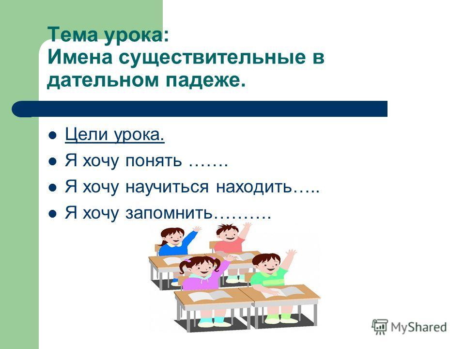 Тема урока: Имена существительные в дательном падеже. Цели урока. Я хочу понять ……. Я хочу научиться находить….. Я хочу запомнить……….