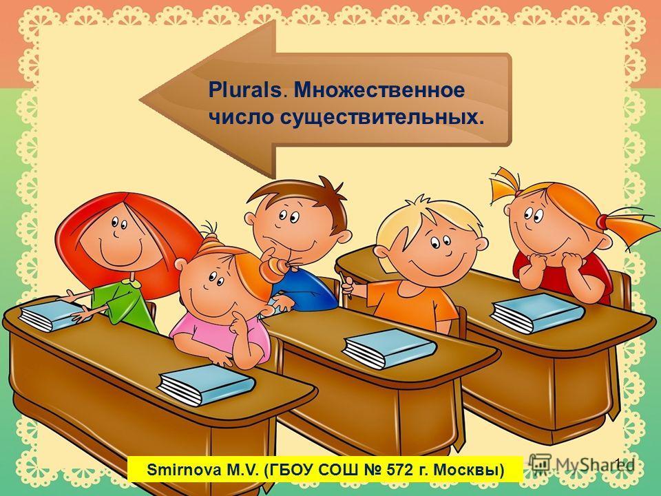 Plurals. Множественное число существительных. 1 Smirnova M.V. (ГБОУ СОШ 572 г. Москвы)