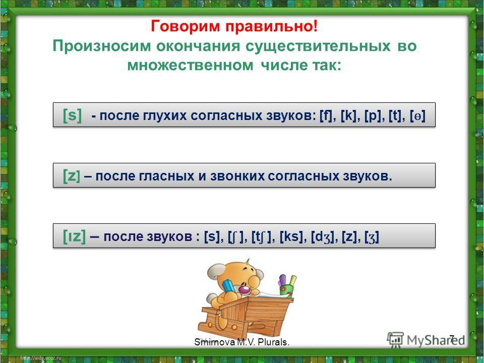 Говорим правильно! Произносим окончания существительных во множественном числе так: [s] - после глухих согласных звуков: [f], [k], [p], [t], [ ɵ ] [z ] – после гласных и звонких согласных звуков. [ız] – после звуков : [s], [ ʃ ], [t ʃ ], [ks], [d ʒ ]