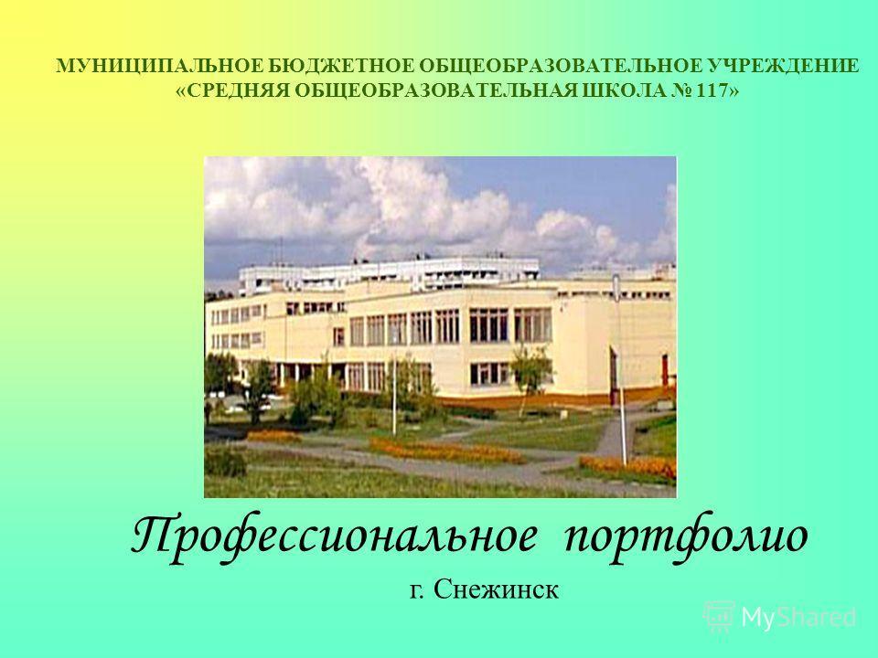 Профессиональное портфолио г. Снежинск МУНИЦИПАЛЬНОЕ БЮДЖЕТНОЕ ОБЩЕОБРАЗОВАТЕЛЬНОЕ УЧРЕЖДЕНИЕ «СРЕДНЯЯ ОБЩЕОБРАЗОВАТЕЛЬНАЯ ШКОЛА 117»
