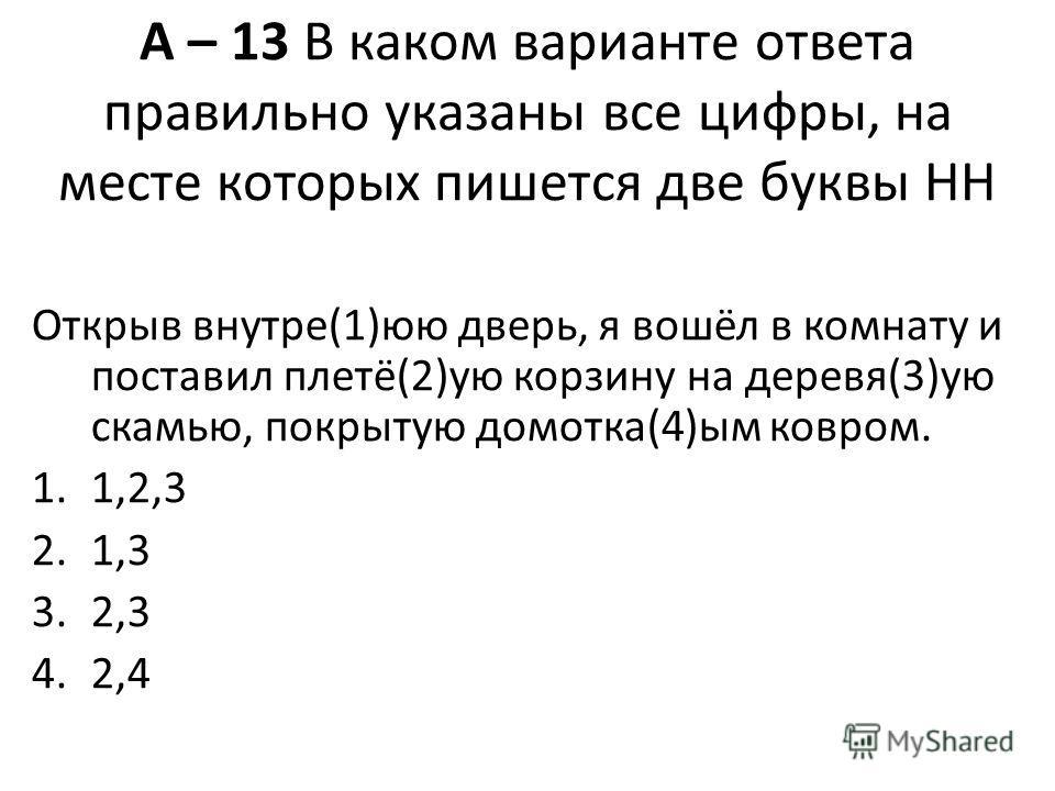 А – 13 В каком варианте ответа правильно указаны все цифры, на месте которых пишется две буквы НН Открыв внутре(1)юю дверь, я вошёл в комнату и поставил плетё(2)ую корзину на деревя(3)ую скамью, покрытую домотка(4)ым ковром. 1.1,2,3 2.1,3 3.2,3 4.2,4