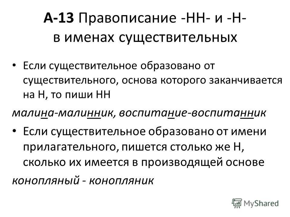А-13 Правописание -НН- и -Н- в именах существительных Если существительное образовано от существительного, основа которого заканчивается на Н, то пиши НН малина-малинник, воспитание-воспитанник Если существительное образовано от имени прилагательного